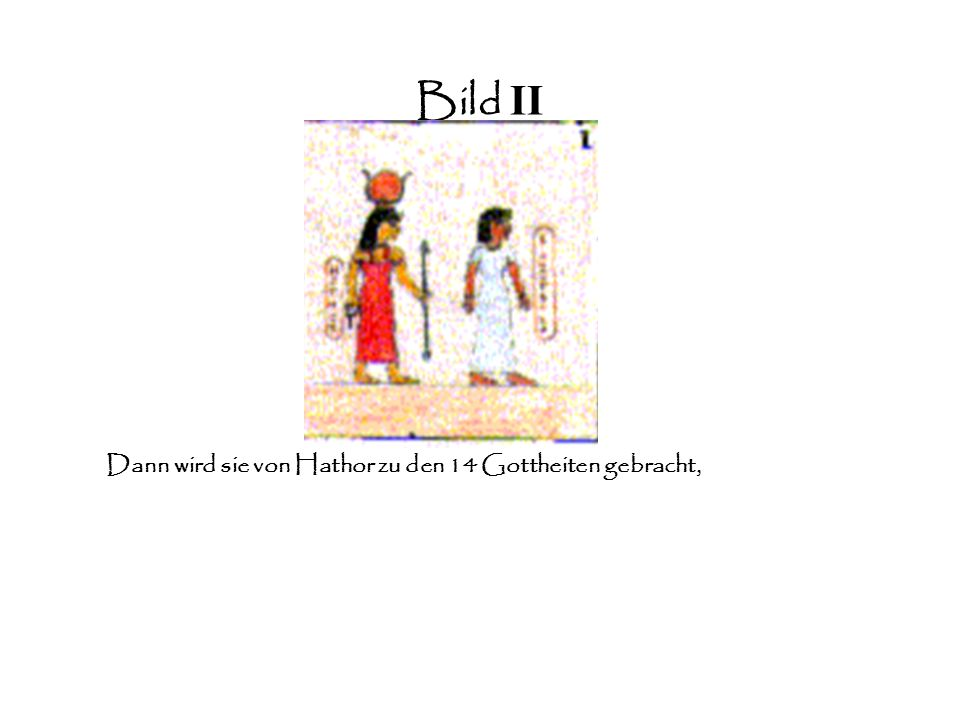 Bild II Dann wird sie von Hathor zu den 14 Gottheiten gebracht,