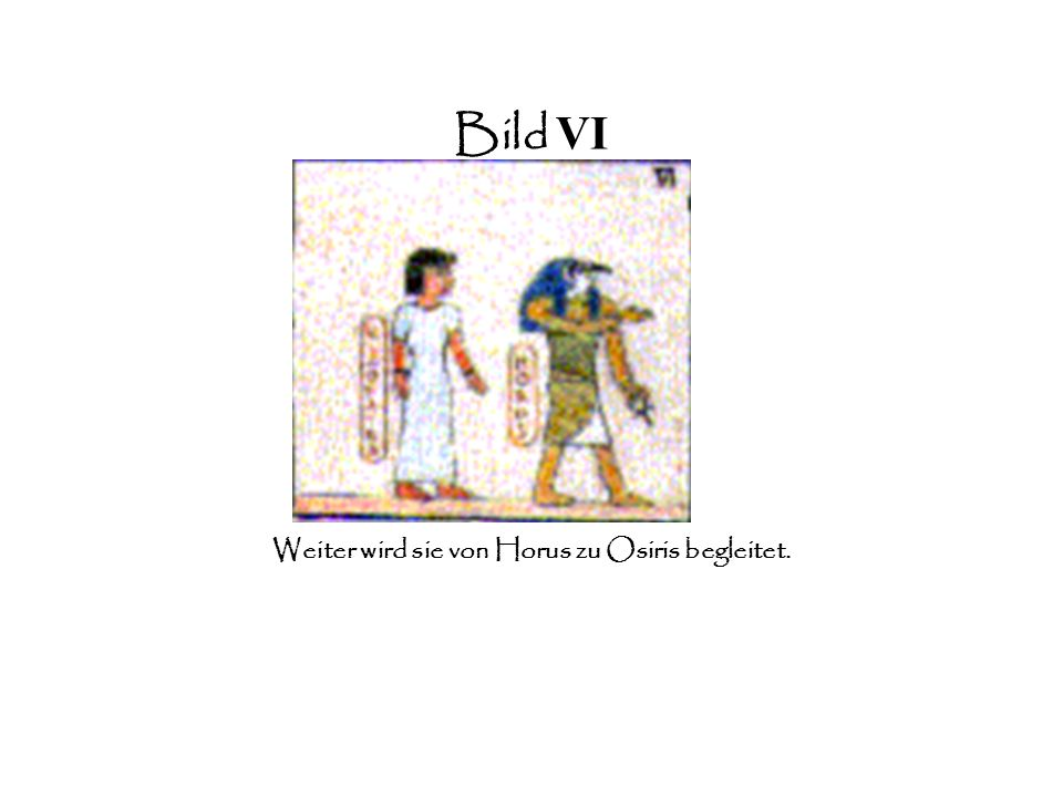 Bild VI Weiter wird sie von Horus zu Osiris begleitet.