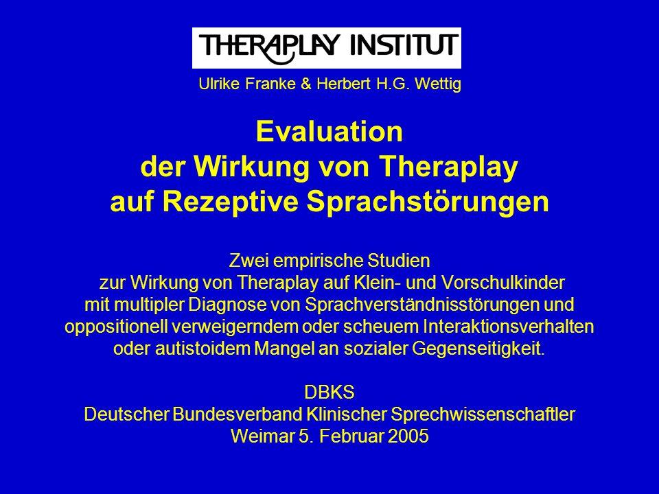 Ulrike Franke & Herbert H.G. Wettig Evaluation der Wirkung von Theraplay auf Rezeptive Sprachstörungen Zwei empirische Studien zur Wirkung von Therapl