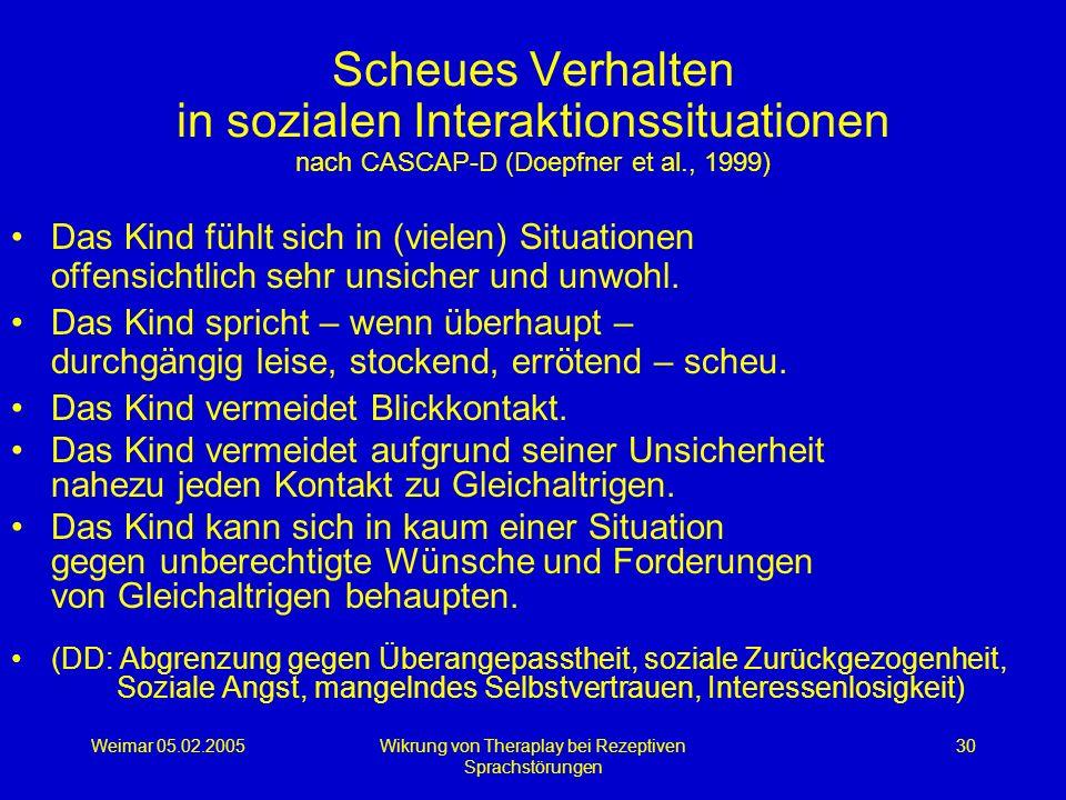 Weimar 05.02.2005Wikrung von Theraplay bei Rezeptiven Sprachstörungen 30 Scheues Verhalten in sozialen Interaktionssituationen nach CASCAP-D (Doepfner