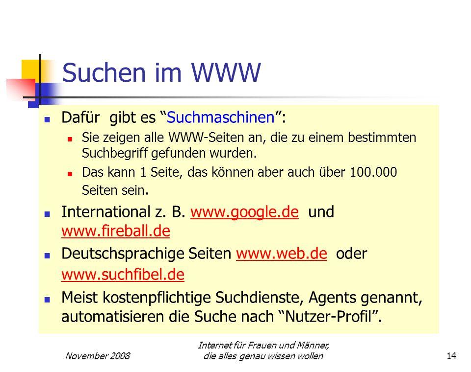 November 2008 Internet für Frauen und Männer, die alles genau wissen wollen14 Suchen im WWW Dafür gibt es Suchmaschinen: Sie zeigen alle WWW-Seiten an
