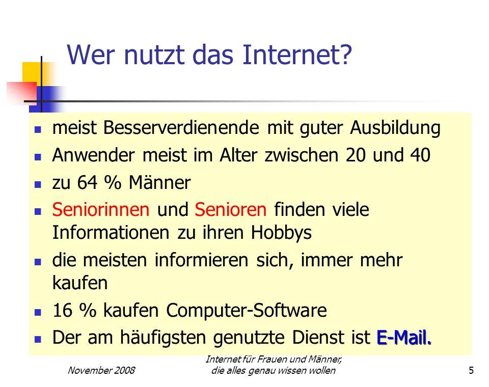 November 2008 Internet für Frauen und Männer, die alles genau wissen wollen5 Wer nutzt das Internet? meist Besserverdienende mit guter Ausbildung Anwe