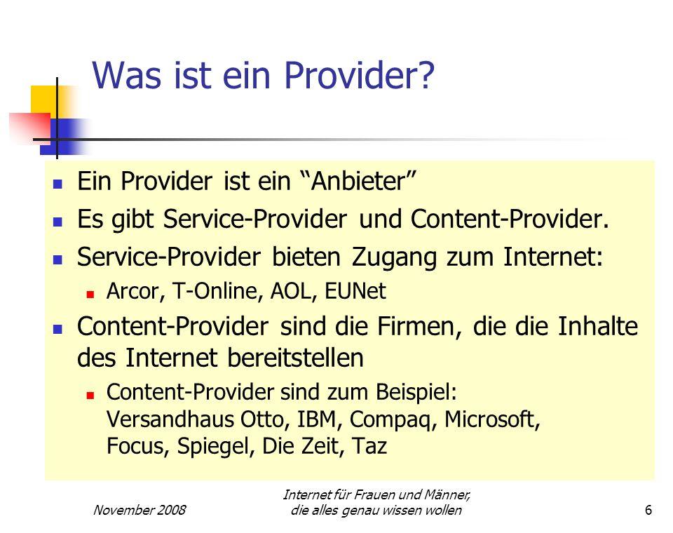 November 2008 Internet für Frauen und Männer, die alles genau wissen wollen6 Was ist ein Provider? Ein Provider ist ein Anbieter Es gibt Service-Provi
