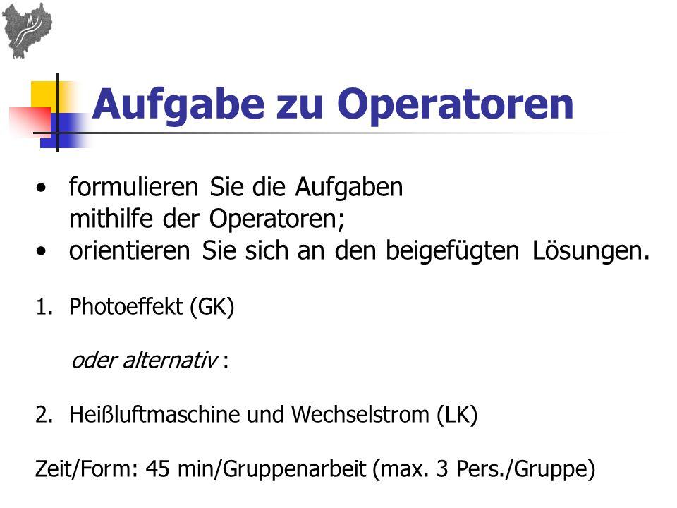 Aufgabe zu Operatoren formulieren Sie die Aufgaben mithilfe der Operatoren; orientieren Sie sich an den beigefügten Lösungen. 1.Photoeffekt (GK) oder