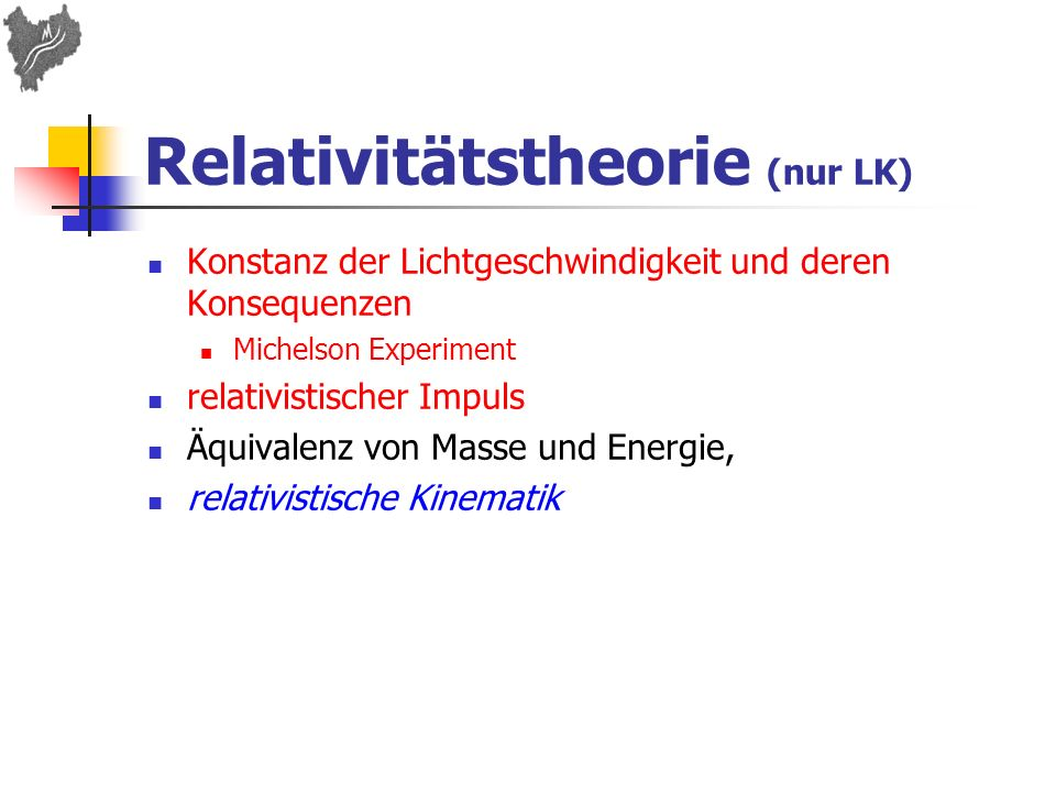 Fachliche Hinweise Relativitätstheorie (nur Leistungskurs): Lorenzkontraktion, Zeitdilatation und der relativistische Energiesatz E 0 2 = E 2 + p 2 c 2 ; keine Lorenztransformation keine Minkowskidiagramme Atom- und Kernphysik / Atommodelle: Bohrsches Atommodell, Potentialtopfmodell (nur Leistungskurs)