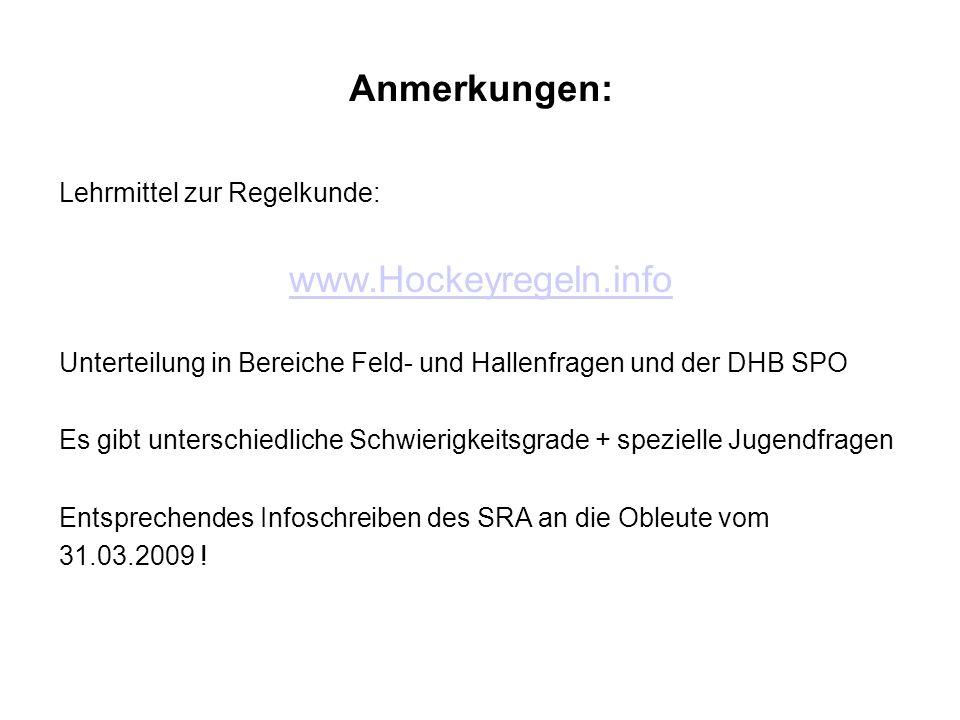 Anmerkungen: Lehrmittel zur Regelkunde: www.Hockeyregeln.info Unterteilung in Bereiche Feld- und Hallenfragen und der DHB SPO Es gibt unterschiedliche Schwierigkeitsgrade + spezielle Jugendfragen Entsprechendes Infoschreiben des SRA an die Obleute vom 31.03.2009 !