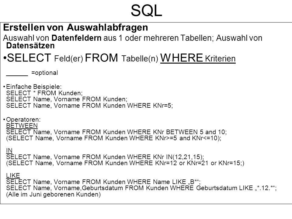 SQL Abfragen mit mehreren Tabellen SELECT Name, Vorname,Abteilung FROM Kunden,Abteilung WHERE Kunden.AbtNr=Abteilung.AbtNr; (Kunden.AbtNr=Abteilung.AbtNr Verknüpfung zwischen Primär- und Fremdschlüsselfeld herstellen) SELECT Name, Vorname,Abteilung.AbtNr,Abteilung FROM Kunden,Abteilung WHERE Kunden.AbtNr=Abteilung.AbtNr; (Bei Feldern, die in mehreren Tabellen vorkommen, Tabelle angeben, aus der das Feld angezeigt werden soll) Daten sortieren: ORDER BY Kriterium ASCaufsteigend sortieren (Standard) ORDER BY Kriterium DESCabsteigend sortieren Beispiele: SELECT * FROM Kunden ORDER BY Name; SELECT Name, Vorname FROM Kunden WHERE KNr IN(12,21,15) ORDER BY Name DESC; SELECT Name, Vorname,Abteilung FROM Kunden,Abteilung WHERE Kunden.AbtNr=Abteilung.AbtNr ORDER BY Abteilung.AbtNr;