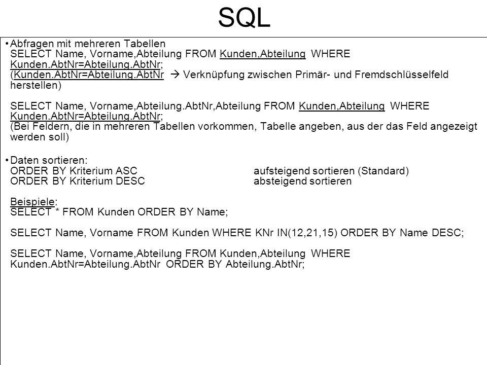 SQL Abfragen mit mehreren Tabellen SELECT Name, Vorname,Abteilung FROM Kunden,Abteilung WHERE Kunden.AbtNr=Abteilung.AbtNr; (Kunden.AbtNr=Abteilung.Ab