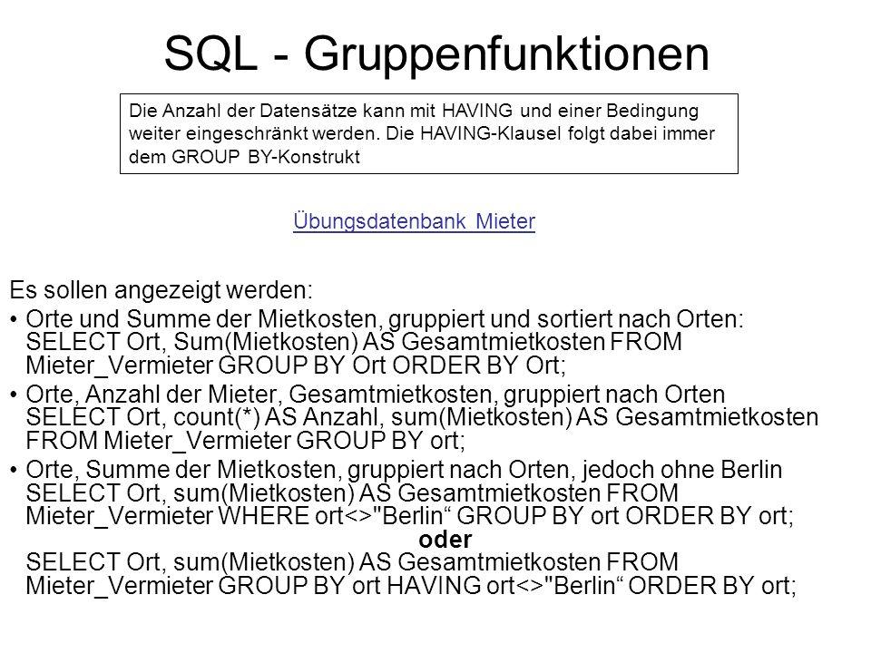 SQL - Gruppenfunktionen Es sollen angezeigt werden: Orte und Summe der Mietkosten, gruppiert und sortiert nach Orten: SELECT Ort, Sum(Mietkosten) AS G