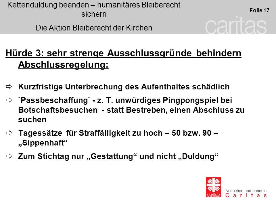 Kettenduldung beenden – humanitäres Bleiberecht sichern Die Aktion Bleiberecht der Kirchen Folie 17 Hürde 3: sehr strenge Ausschlussgründe behindern A