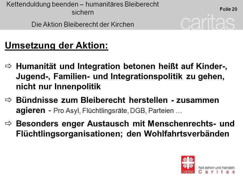Kettenduldung beenden – humanitäres Bleiberecht sichern Die Aktion Bleiberecht der Kirchen Folie 20 Umsetzung der Aktion: Humanität und Integration be