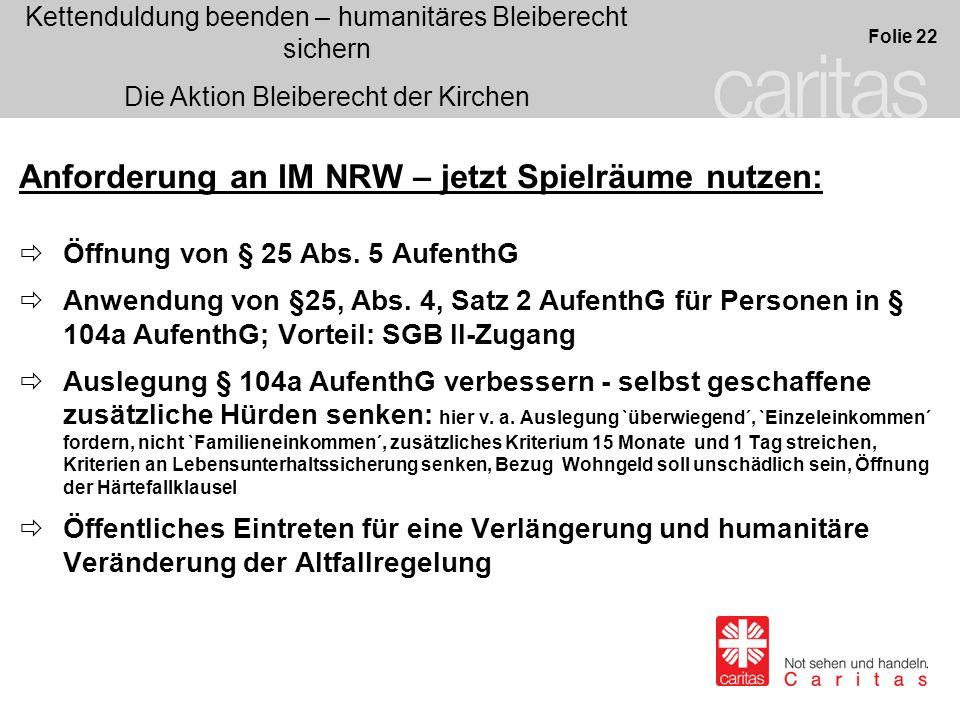 Kettenduldung beenden – humanitäres Bleiberecht sichern Die Aktion Bleiberecht der Kirchen Folie 22 Anforderung an IM NRW – jetzt Spielräume nutzen: Öffnung von § 25 Abs.
