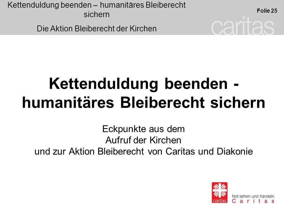 Kettenduldung beenden – humanitäres Bleiberecht sichern Die Aktion Bleiberecht der Kirchen Folie 25 Kettenduldung beenden - humanitäres Bleiberecht si