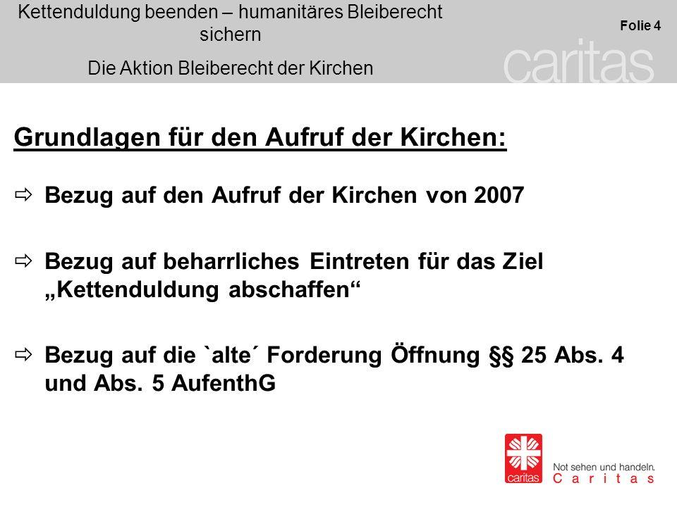 Kettenduldung beenden – humanitäres Bleiberecht sichern Die Aktion Bleiberecht der Kirchen Folie 5 Eckpunkte des Aufrufes 2007 waren: Bezug Kettenduldung abschaffen / § 25 Abs.
