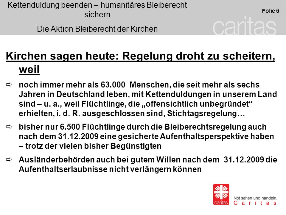 Kettenduldung beenden – humanitäres Bleiberecht sichern Die Aktion Bleiberecht der Kirchen Folie 6 Kirchen sagen heute: Regelung droht zu scheitern, weil noch immer mehr als 63.000 Menschen, die seit mehr als sechs Jahren in Deutschland leben, mit Kettenduldungen in unserem Land sind – u.