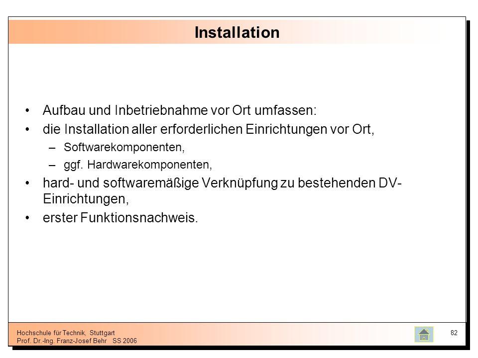 Hochschule für Technik, Stuttgart Prof. Dr.-Ing. Franz-Josef BehrSS 2006 82 Installation Aufbau und Inbetriebnahme vor Ort umfassen: die Installation