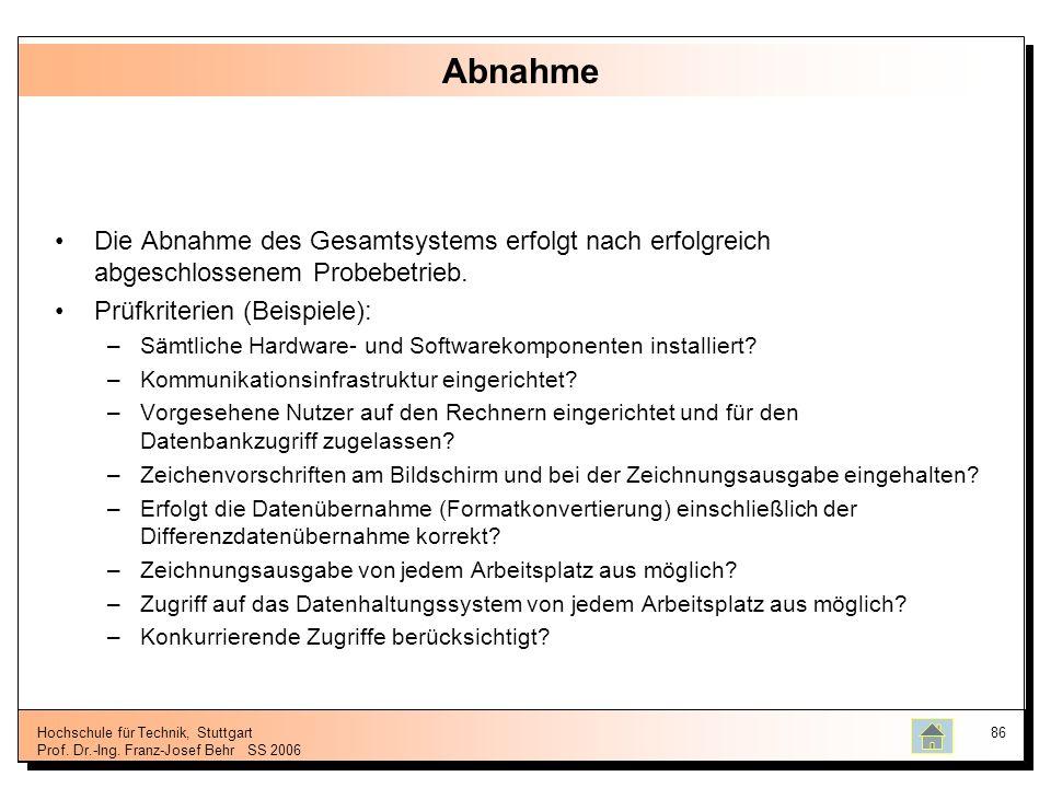 Hochschule für Technik, Stuttgart Prof. Dr.-Ing. Franz-Josef BehrSS 2006 86 Abnahme Die Abnahme des Gesamtsystems erfolgt nach erfolgreich abgeschloss