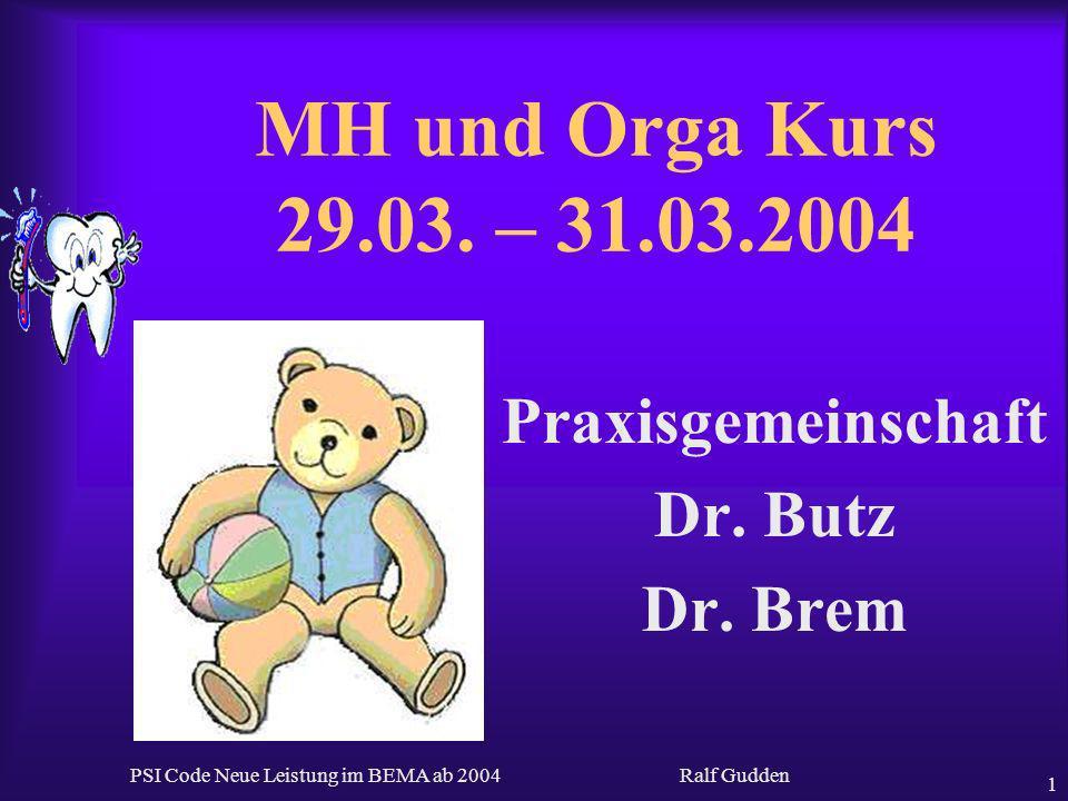 Ralf Gudden PSI Code Neue Leistung im BEMA ab 2004 1 MH und Orga Kurs 29.03. – 31.03.2004 Praxisgemeinschaft Dr. Butz Dr. Brem