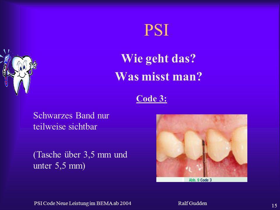 Ralf Gudden PSI Code Neue Leistung im BEMA ab 2004 15 PSI Wie geht das? Was misst man? Code 3: Schwarzes Band nur teilweise sichtbar (Tasche über 3,5
