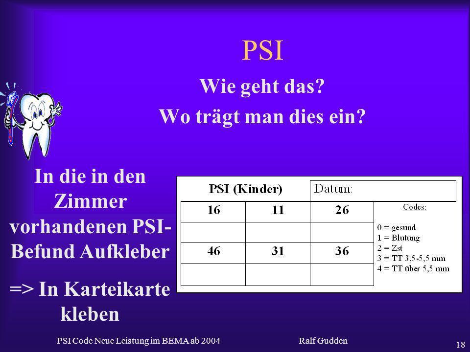 Ralf Gudden PSI Code Neue Leistung im BEMA ab 2004 18 PSI Wie geht das? Wo trägt man dies ein? In die in den Zimmer vorhandenen PSI- Befund Aufkleber