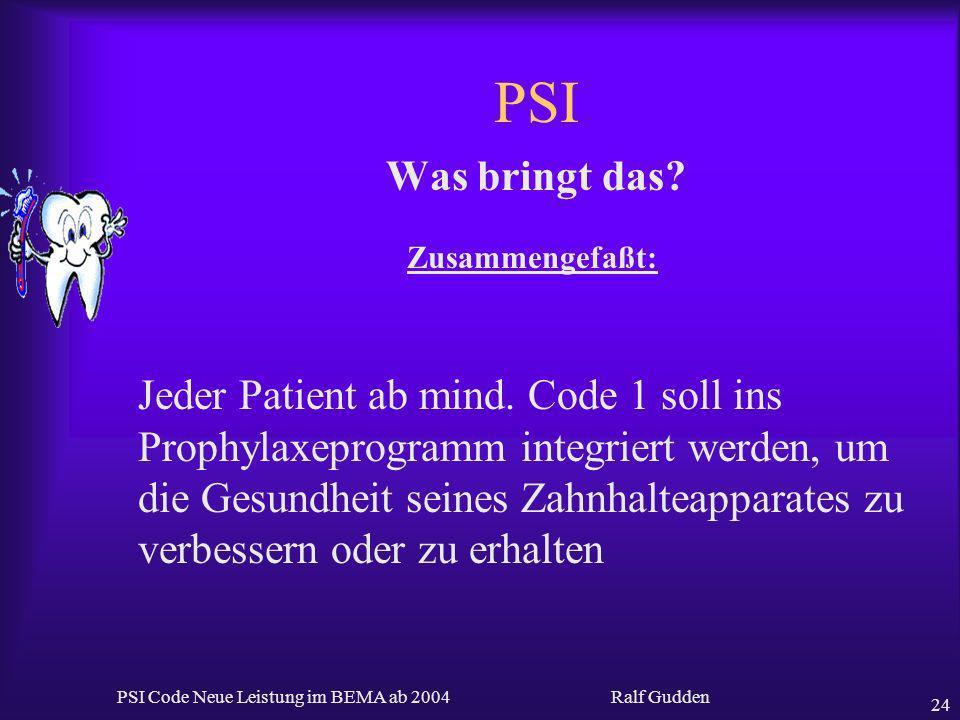 Ralf Gudden PSI Code Neue Leistung im BEMA ab 2004 24 PSI Was bringt das? Zusammengefaßt: Jeder Patient ab mind. Code 1 soll ins Prophylaxeprogramm in