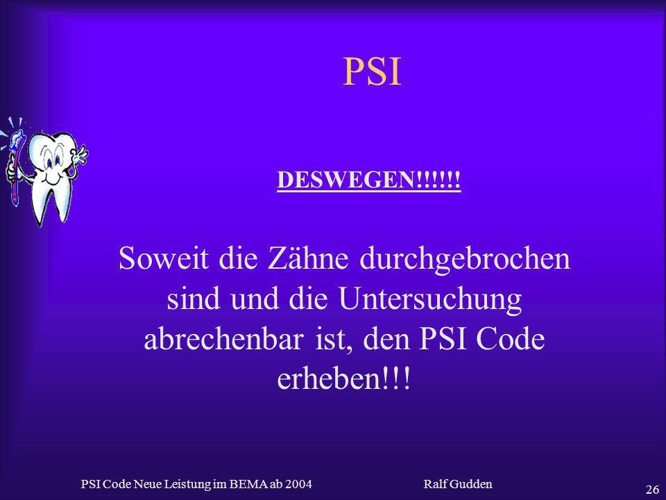 Ralf Gudden PSI Code Neue Leistung im BEMA ab 2004 26 PSI DESWEGEN!!!!!! Soweit die Zähne durchgebrochen sind und die Untersuchung abrechenbar ist, de