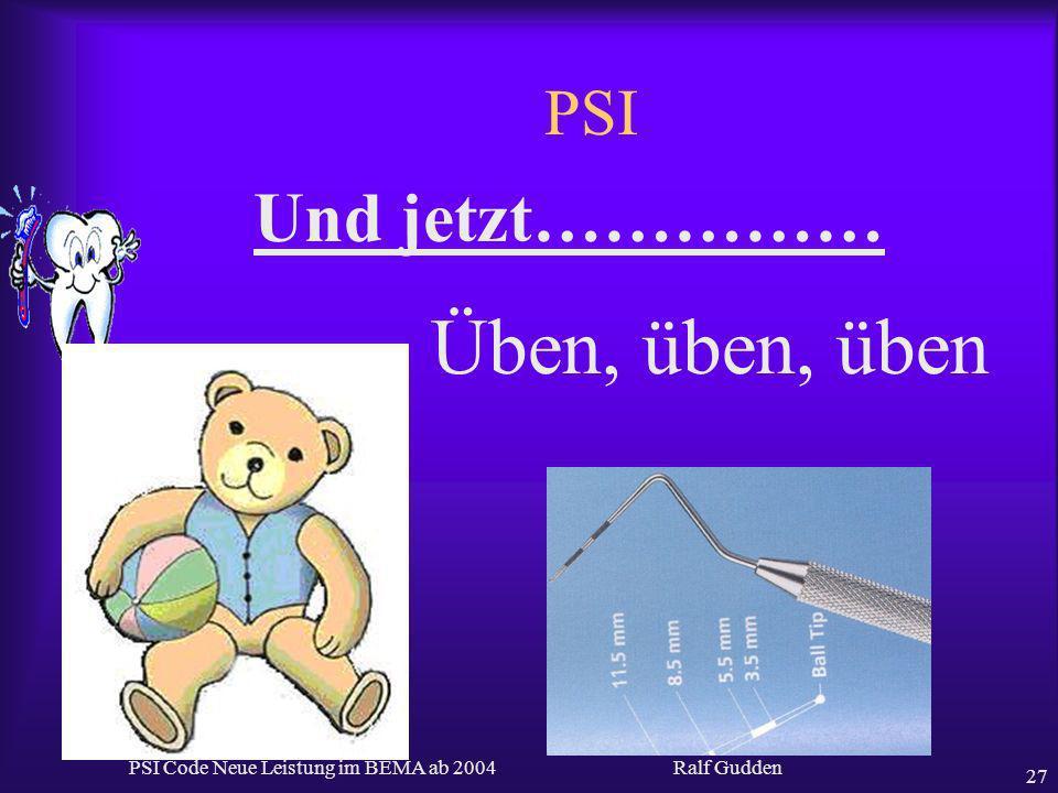 Ralf Gudden PSI Code Neue Leistung im BEMA ab 2004 27 PSI Und jetzt…………… Üben, üben, üben