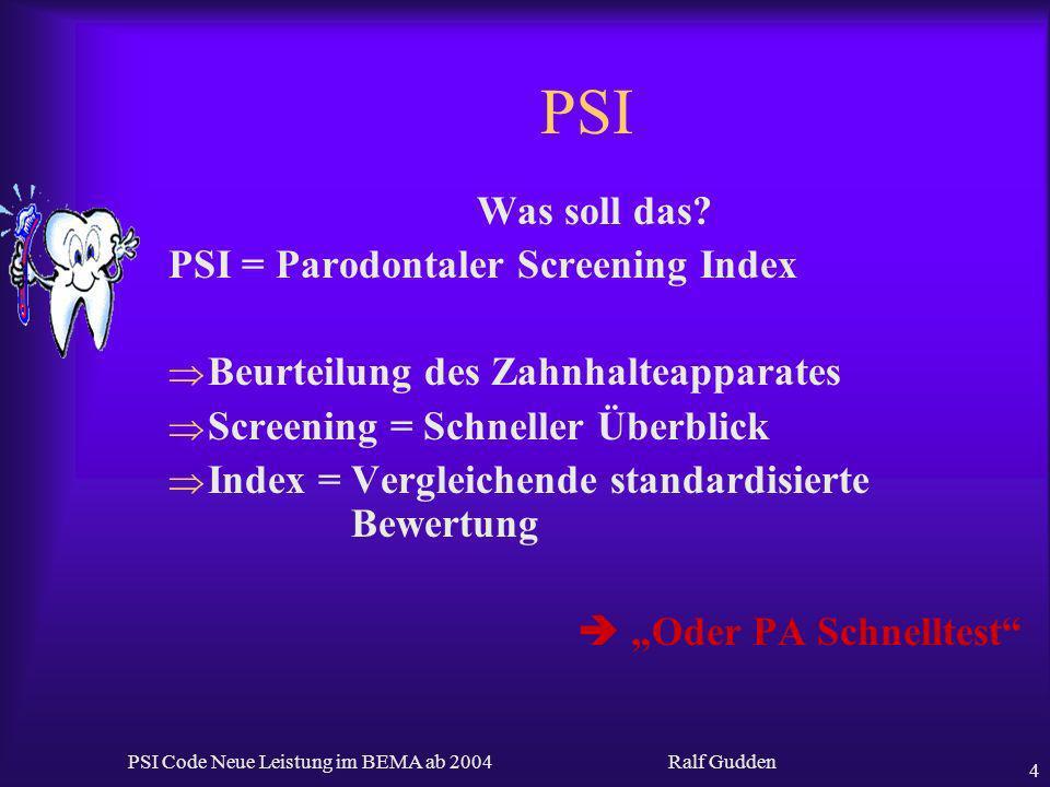 Ralf Gudden PSI Code Neue Leistung im BEMA ab 2004 4 PSI Was soll das? PSI = Parodontaler Screening Index Beurteilung des Zahnhalteapparates Screening