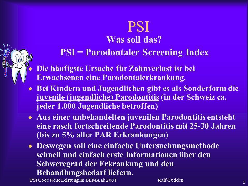 Ralf Gudden PSI Code Neue Leistung im BEMA ab 2004 5 PSI Was soll das? PSI = Parodontaler Screening Index Die häufigste Ursache für Zahnverlust ist be