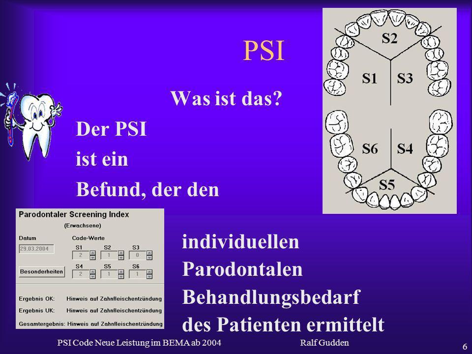 Ralf Gudden PSI Code Neue Leistung im BEMA ab 2004 6 PSI Was ist das? Der PSI ist ein Befund, der den individuellen Parodontalen Behandlungsbedarf des