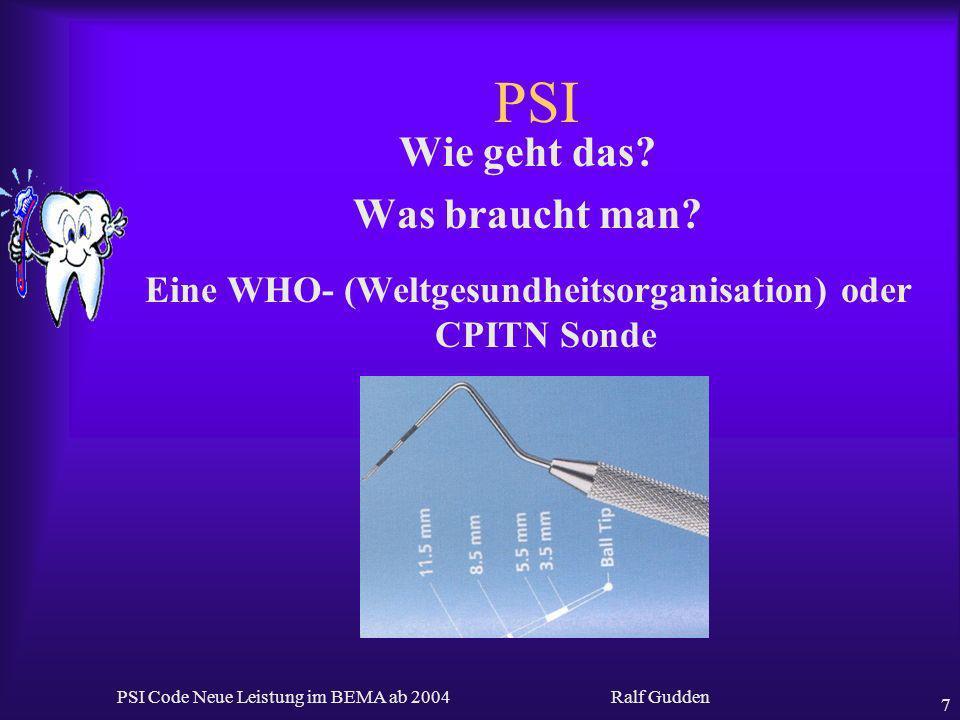 Ralf Gudden PSI Code Neue Leistung im BEMA ab 2004 7 PSI Wie geht das? Was braucht man? Eine WHO- (Weltgesundheitsorganisation) oder CPITN Sonde