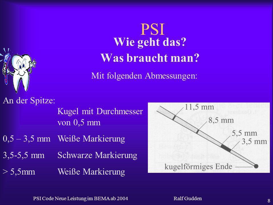 Ralf Gudden PSI Code Neue Leistung im BEMA ab 2004 8 PSI Wie geht das? Was braucht man? An der Spitze: Kugel mit Durchmesser von 0,5 mm 0,5 – 3,5 mmWe