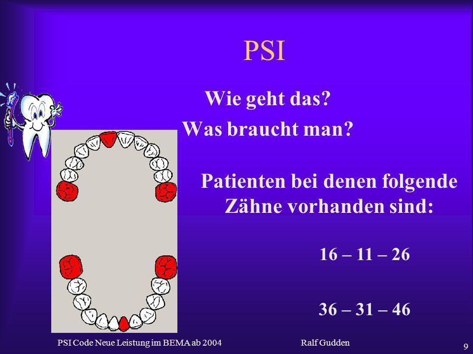 Ralf Gudden PSI Code Neue Leistung im BEMA ab 2004 9 PSI Wie geht das? Was braucht man? 16 – 11 – 26 36 – 31 – 46 Patienten bei denen folgende Zähne v
