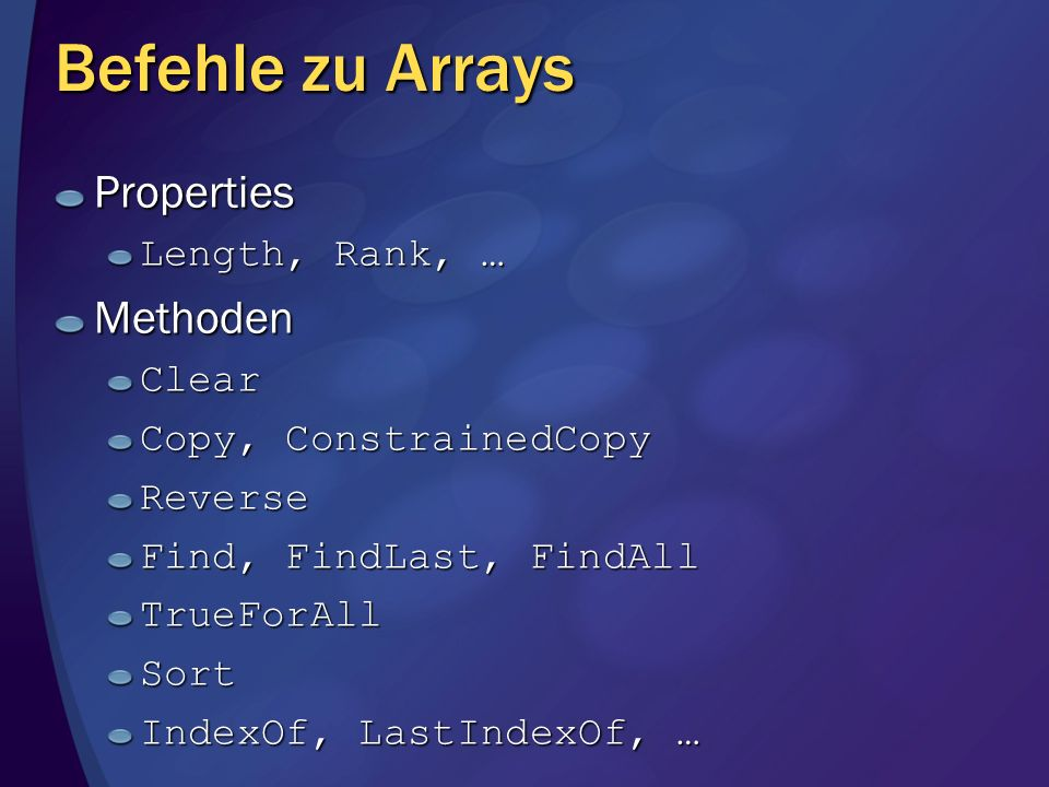 Befehle zu Arrays Properties Length, Rank, … MethodenClear Copy, ConstrainedCopy Reverse Find, FindLast, FindAll TrueForAllSort IndexOf, LastIndexOf, …