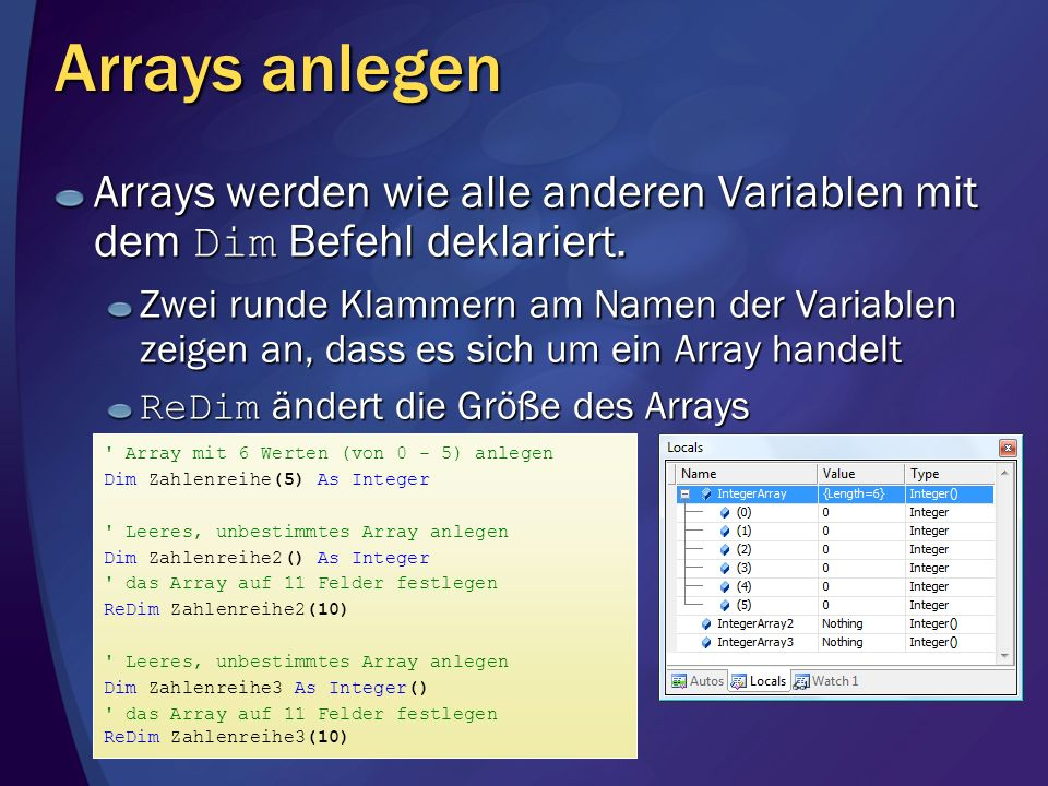 Arrays dynamisch vergrößern Die Größe eines Arrays kann mit ReDim geändert werden Es kann auch eine Variable oder sogar ein Ausdruck verwendet werden Dim Zahlenreihe() As Integer Dim Anzahl As Integer Console.Write( Bitte die Anzahl der Werte eingeben: ) Anzahl = CInt(Console.ReadLine()) alternative Möglichkeiten zu CInt Anzahl = CType(Console.ReadLine(), Integer) Anzahl = Integer.Parse(Console.ReadLine()) Anzahl = Convert.ToInt32(Console.ReadLine()) Größe des Arrays anpassen ReDim Zahlenreihe(Anzahl)