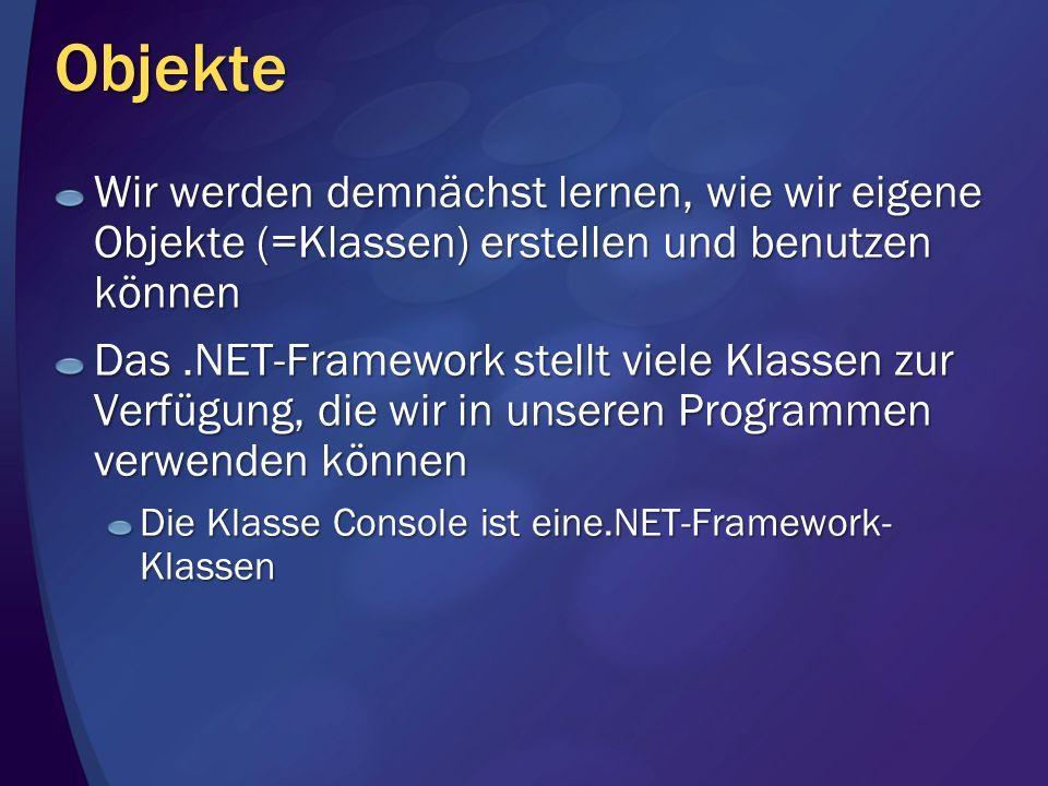 Objekte Wir werden demnächst lernen, wie wir eigene Objekte (=Klassen) erstellen und benutzen können Das.NET-Framework stellt viele Klassen zur Verfüg