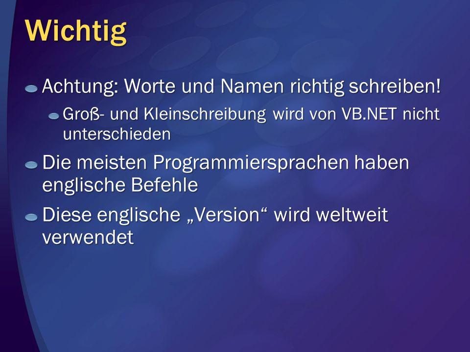 Wichtig Achtung: Worte und Namen richtig schreiben! Groß- und Kleinschreibung wird von VB.NET nicht unterschieden Die meisten Programmiersprachen habe