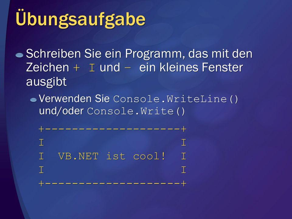 Übungsaufgabe Schreiben Sie ein Programm, das mit den Zeichen + I und – ein kleines Fenster ausgibt Verwenden Sie Console.WriteLine() und/oder Console