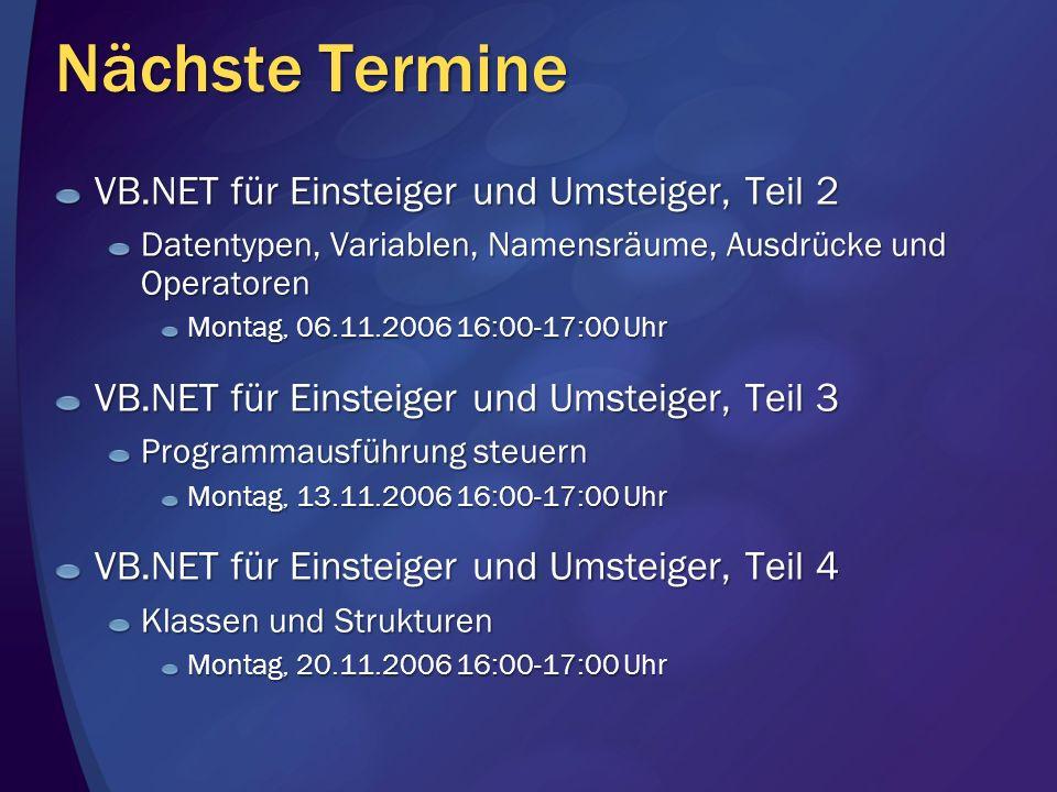 Nächste Termine VB.NET für Einsteiger und Umsteiger, Teil 2 Datentypen, Variablen, Namensräume, Ausdrücke und Operatoren Montag, 06.11.2006 16:00-17:0
