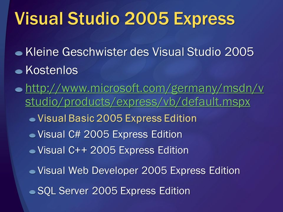 Visual Studio 2005 Express Kleine Geschwister des Visual Studio 2005 Kostenlos http://www.microsoft.com/germany/msdn/v studio/products/express/vb/default.mspx http://www.microsoft.com/germany/msdn/v studio/products/express/vb/default.mspx Visual Basic 2005 Express Edition Visual C# 2005 Express Edition Visual C++ 2005 Express Edition Visual Web Developer 2005 Express Edition SQL Server 2005 Express Edition