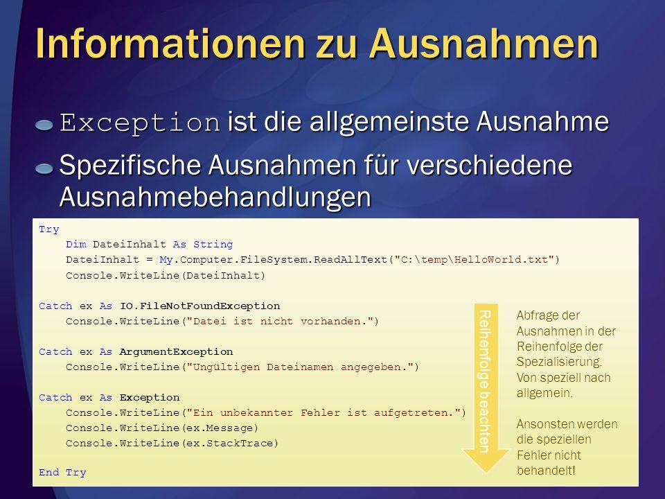 Informationen zu Ausnahmen Exception ist die allgemeinste Ausnahme Spezifische Ausnahmen für verschiedene Ausnahmebehandlungen Try Dim DateiInhalt As String DateiInhalt = My.Computer.FileSystem.ReadAllText( C:\temp\HelloWorld.txt ) Console.WriteLine(DateiInhalt) Catch ex As IO.FileNotFoundException Console.WriteLine( Datei ist nicht vorhanden. ) Catch ex As ArgumentException Console.WriteLine( Ungültigen Dateinamen angegeben. ) Catch ex As Exception Console.WriteLine( Ein unbekannter Fehler ist aufgetreten. ) Console.WriteLine(ex.Message) Console.WriteLine(ex.StackTrace) End Try Reihenfolge beachten Abfrage der Ausnahmen in der Reihenfolge der Spezialisierung.