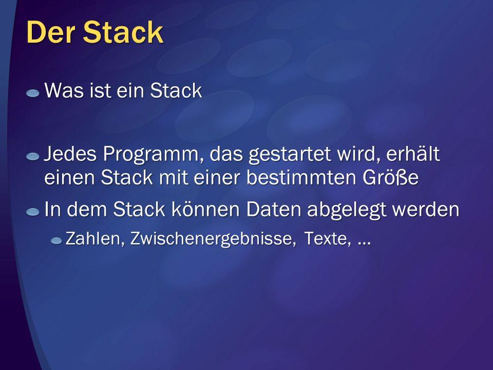 Der Stack Was ist ein Stack Jedes Programm, das gestartet wird, erhält einen Stack mit einer bestimmten Größe In dem Stack können Daten abgelegt werde