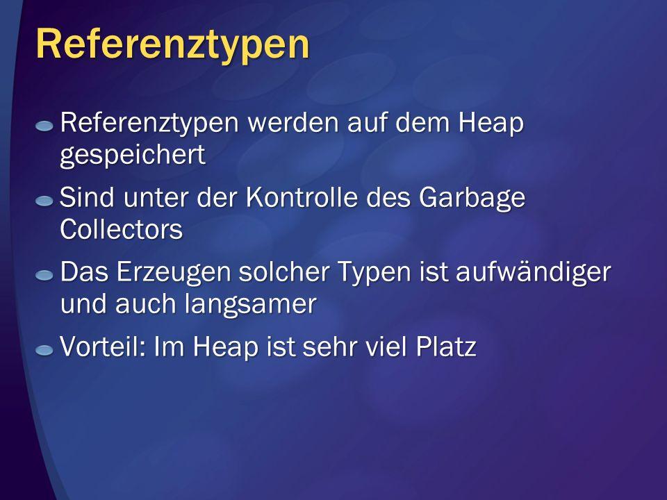Referenztypen Referenztypen werden auf dem Heap gespeichert Sind unter der Kontrolle des Garbage Collectors Das Erzeugen solcher Typen ist aufwändiger