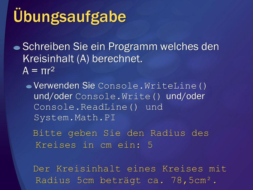 Übungsaufgabe Schreiben Sie ein Programm welches den Kreisinhalt (A) berechnet. A = πr² Verwenden Sie Console.WriteLine() und/oder Console.Write() und