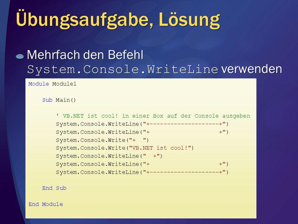 Übungsaufgabe, Lösung Mehrfach den Befehl System.Console.WriteLine verwenden Module Module1 Sub Main() ' VB.NET ist cool! in einer Box auf der Console