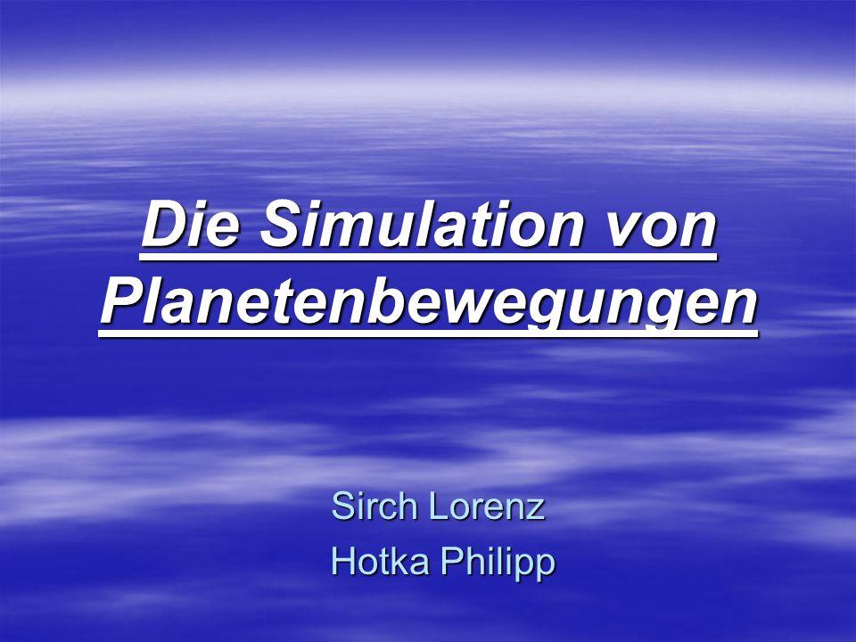 Die Simulation von Planetenbewegungen Sirch Lorenz Hotka Philipp Hotka Philipp
