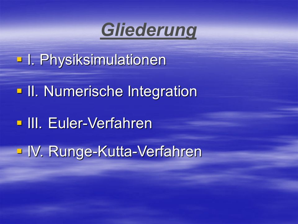 Gliederung I. Physiksimulationen I. Physiksimulationen II. Numerische Integration II. Numerische Integration III. Euler-Verfahren III. Euler-Verfahren
