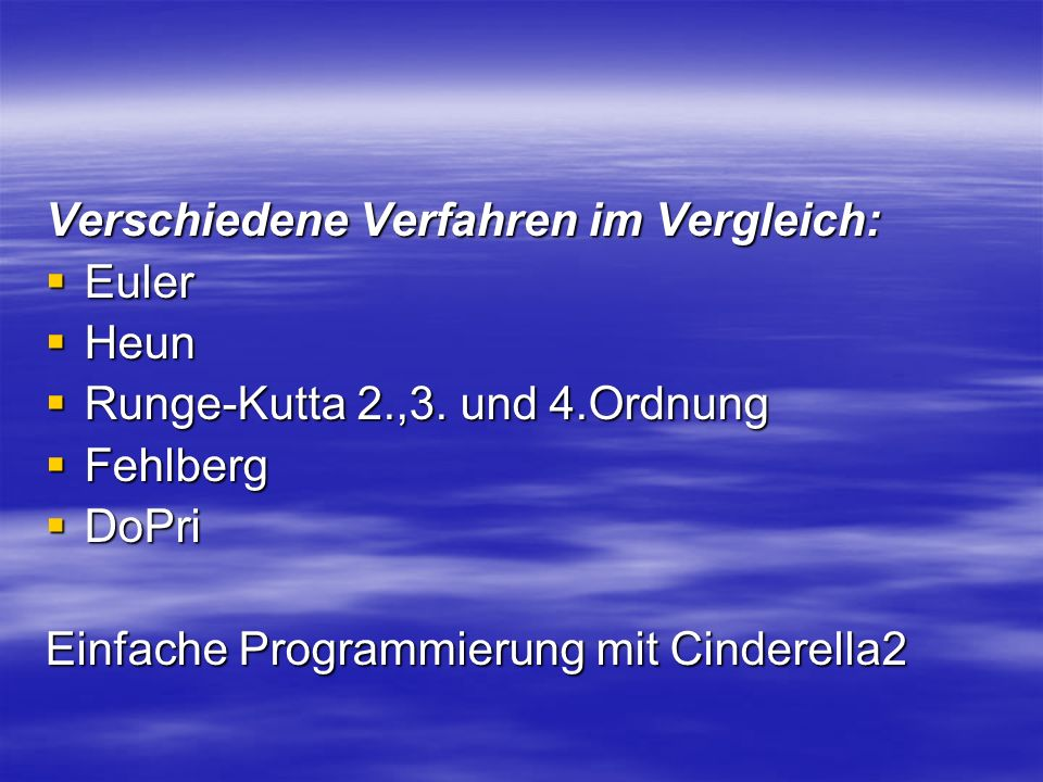 Verschiedene Verfahren im Vergleich: Euler Euler Heun Heun Runge-Kutta 2.,3. und 4.Ordnung Runge-Kutta 2.,3. und 4.Ordnung Fehlberg Fehlberg DoPri DoP