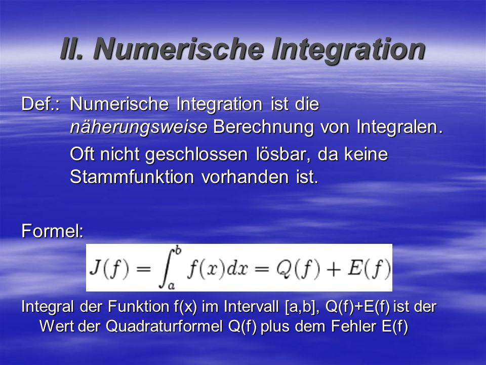 II. Numerische Integration Def.:Numerische Integration ist die näherungsweise Berechnung von Integralen. Oft nicht geschlossen lösbar, da keine Stammf