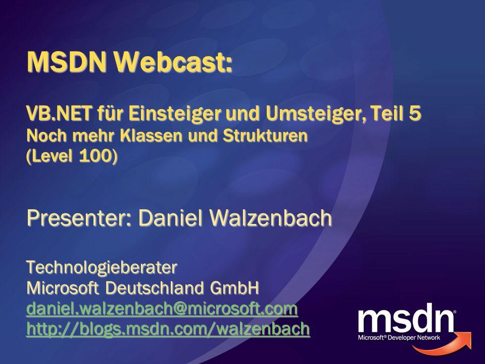 MSDN Webcast: VB.NET für Einsteiger und Umsteiger, Teil 5 Noch mehr Klassen und Strukturen (Level 100) Presenter: Daniel Walzenbach Technologieberater Microsoft Deutschland GmbH daniel.walzenbach@microsoft.com http://blogs.msdn.com/walzenbach
